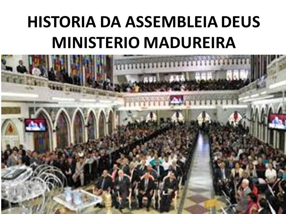 HISTORIA DA ASSEMBLEIA DEUS MINISTÉRIO MADUREIRA