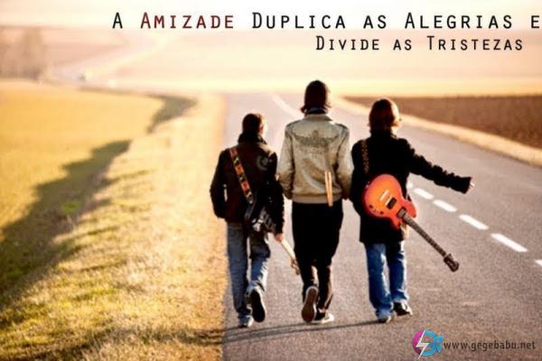 A amizade duplica as alegrias e divide as tristezas.