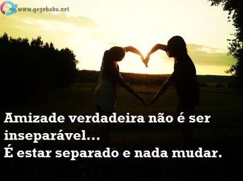 Amizade verdadeira não é ser inseparável... É estar separado e nada mudar.