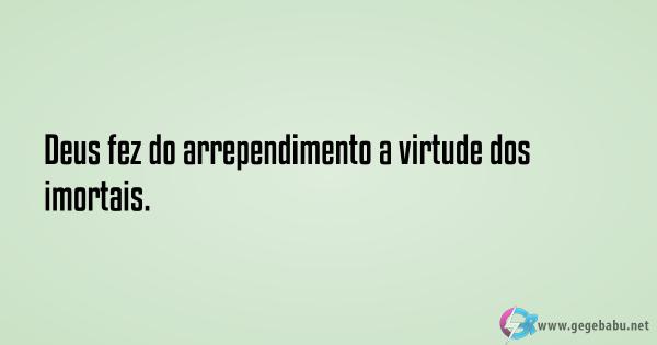 Deus fez do arrependimento a virtude dos imortais.