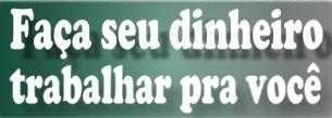FAÇA SEU DINHEIRO TRABALHAR POR VOCÊ